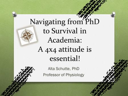 Alta Schutte, PhD Professor of Physiology Navigating from PhD to Survival in Academia: A 4x4 attitude is essential!