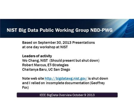 IEEE BigData Overview October 9 2013 NIST Big Data Public Working Group NBD-PWG Based on September 30, 2013 Presentations at one day workshop at NIST Leaders.