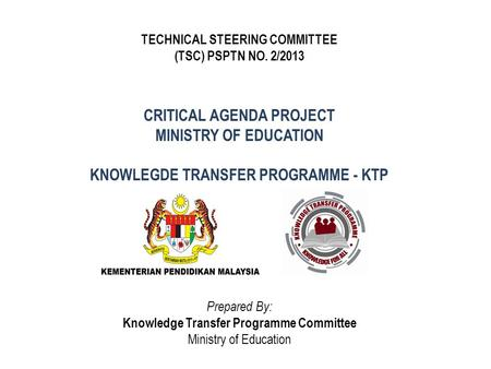 CRITICAL AGENDA PROJECT MINISTRY OF EDUCATION KNOWLEGDE TRANSFER PROGRAMME - KTP TECHNICAL STEERING COMMITTEE (TSC) PSPTN NO. 2/2013 Prepared By: Knowledge.