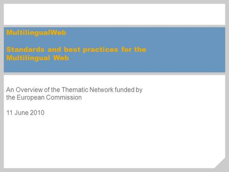 MultilingualWeb Standards and best practices for the Multilingual Web An Overview of the Thematic Network funded by the European Commission 11 June 2010.
