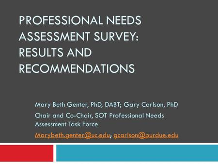 PROFESSIONAL NEEDS ASSESSMENT SURVEY: RESULTS AND RECOMMENDATIONS Mary Beth Genter, PhD, DABT; Gary Carlson, PhD Chair and Co-Chair, SOT Professional Needs.