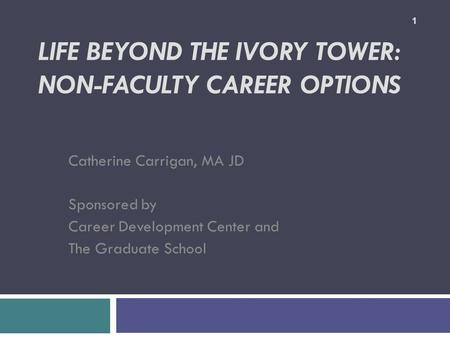 LIFE BEYOND THE IVORY TOWER: NON-FACULTY CAREER OPTIONS Catherine Carrigan, MA JD Sponsored by Career Development Center and The Graduate School 1.
