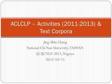 Jing-Shin Chang National Chi Nan University, IJCNLP-2013, Nagoya 2013/10/15 ACLCLP – Activities (2011-2013) & Text Corpora.
