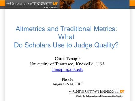 Center for Information and Communication Studies Altmetrics and Traditional Metrics: What Do Scholars Use to Judge Quality? Carol Tenopir University of.
