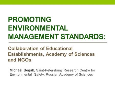 PROMOTING ENVIRONMENTAL MANAGEMENT STANDARDS: Collaboration of Educational Establishments, Academy of Sciences and NGOs Michael Begak, Saint-Petersburg.