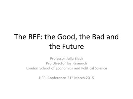 The REF: the Good, the Bad and the Future Professor Julia Black Pro Director for Research London School of Economics and Political Science HEPI Conference.
