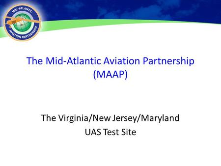 The Mid-Atlantic Aviation Partnership (MAAP) The Virginia/New Jersey/Maryland UAS Test Site 6 May 20131.