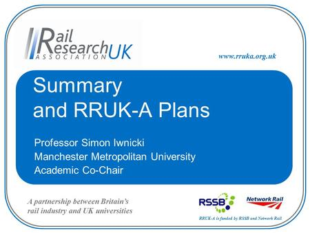 RRUK-A is funded by RSSB and Network Rail A partnership between Britain's rail industry and UK universities www.rruka.org.uk Summary and RRUK-A Plans Professor.
