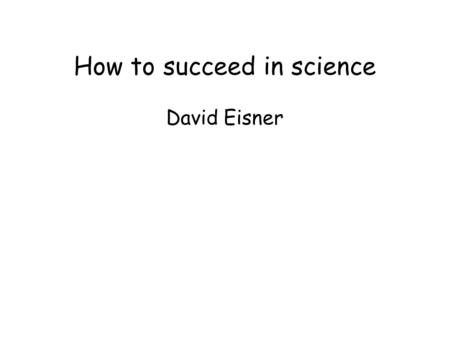 How to succeed in science David Eisner. not a self-help book.