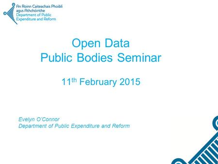 Open Data Public Bodies Seminar 11 th February 2015 Evelyn O'Connor Department of Public Expenditure and Reform.