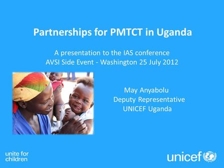 Partnerships for PMTCT in Uganda A presentation to the IAS conference AVSI Side Event - Washington 25 July 2012 May Anyabolu Deputy Representative UNICEF.