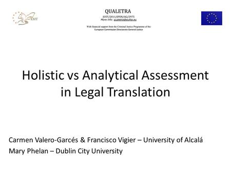 Holistic vs Analytical Assessment in Legal Translation Carmen Valero-Garcés & Francisco Vigier – University of Alcalá Mary Phelan – Dublin City University.