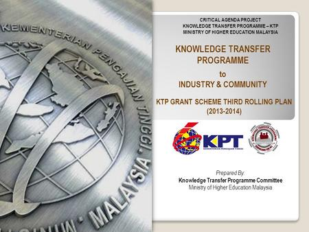 KNOWLEDGE TRANSFER PROGRAMME to INDUSTRY & COMMUNITY CRITICAL AGENDA PROJECT KNOWLEDGE TRANSFER PROGRAMME – KTP MINISTRY OF HIGHER EDUCATION MALAYSIA Prepared.