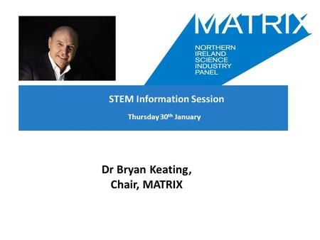 Thursday 30 th January Dr Bryan Keating, Chair, MATRIX STEM Information Session.