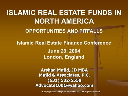 Copyright 2004 - Majid & Associates, P.C - All Rights Reserved ISLAMIC REAL ESTATE FUNDS IN NORTH AMERICA OPPORTUNITIES AND PITFALLS Islamic Real Estate.