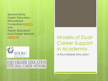 Models of Dual- Career Support in Academia A Roundtable Discussion Sponsored by Higher Education Recruitment Consortium (HERC) andHERC Higher Education.