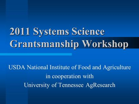 2011 Systems Science Grantsmanship Workshop USDA National Institute of Food and Agriculture in cooperation with University of Tennessee AgResearch.