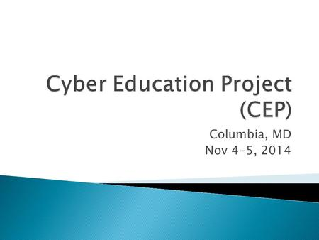 "Columbia, MD Nov 4-5, 2014.  What is the goal of CEP? To facilitate an effort to … 1.create broad/inclusive guidance for the development of ""Cyber Science"""
