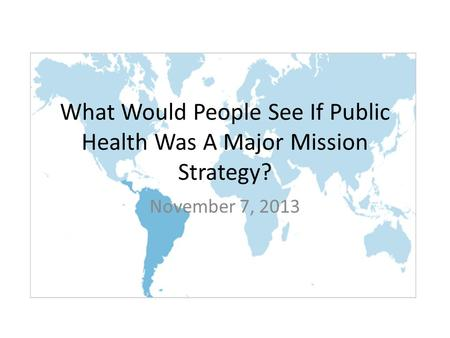 What Would People See If Public Health Was A Major Mission Strategy? November 7, 2013.