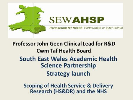 Professor John Geen Clinical Lead for R&D Cwm Taf Health Board South East Wales Academic Health Science Partnership Strategy launch Scoping of Health Service.