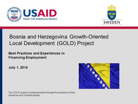 Bosnia and Herzegovina Growth-Oriented Local Development (GOLD) Project Best Practices and Experiences in Financing Employment July 1, 2014 The GOLD project.