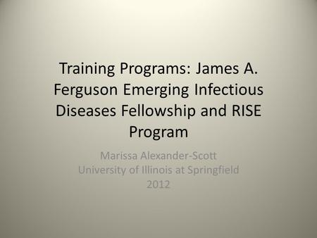 Training Programs: James A. Ferguson Emerging Infectious Diseases Fellowship and RISE Program Marissa Alexander-Scott University of Illinois at Springfield.