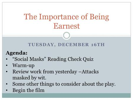 "TUESDAY, DECEMBER 16TH The Importance of Being Earnest Agenda: ""Social Masks"" Reading Check Quiz Warm-up Review work from yesterday –Attacks masked by."