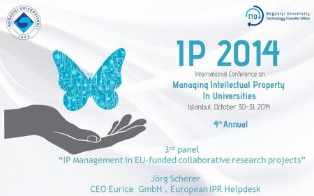 "3 rd panel ""IP Management in EU-funded collaborative research projects"" Jörg Scherer CEO Eurice GmbH, European IPR Helpdesk."
