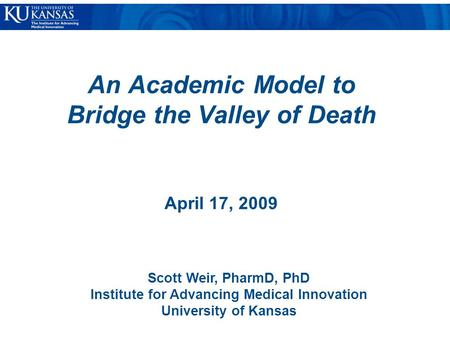 An Academic Model to Bridge the Valley of Death April 17, 2009 Scott Weir, PharmD, PhD Institute for Advancing Medical Innovation University of Kansas.