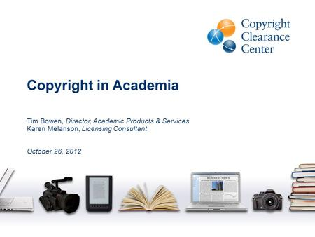Copyright in Academia Tim Bowen, Director, Academic Products & Services Karen Melanson, Licensing Consultant October 26, 2012.