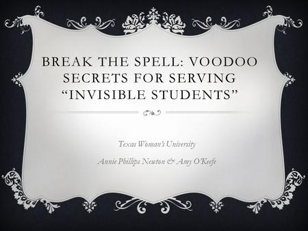 "BREAK THE SPELL: VOODOO SECRETS FOR SERVING ""INVISIBLE STUDENTS"" Texas Woman's University Annie Phillips Newton & Amy O'Keefe."