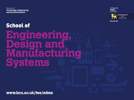 Parmjit S. Chima Head of School Engineering, Design & Manufacturing Systems Birmingham City University.