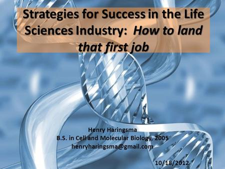 Strategies for Success in the Life Sciences Industry: How to land that first job Henry Haringsma B.S. in Cell and Molecular Biology, 2005