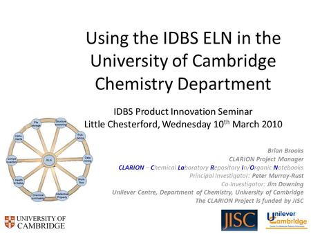 Using the IDBS ELN in the University of Cambridge Chemistry Department IDBS Product Innovation Seminar Little Chesterford, Wednesday 10 th March 2010 Brian.