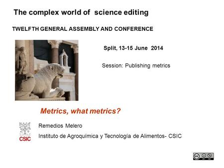 The complex world of science editing TWELFTH GENERAL ASSEMBLY AND CONFERENCE Split, 13-15 June 2014 Session: Publishing metrics Metrics, what metrics?