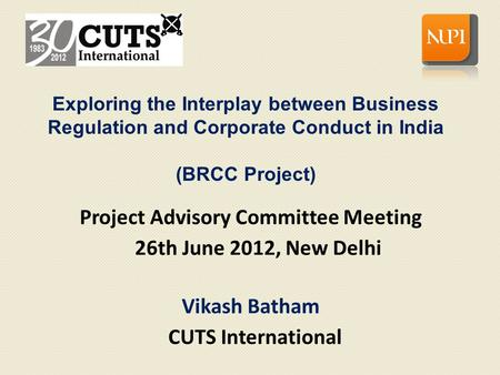 Project Advisory Committee Meeting 26th June 2012, New Delhi Vikash Batham CUTS International Exploring the Interplay between Business Regulation and Corporate.