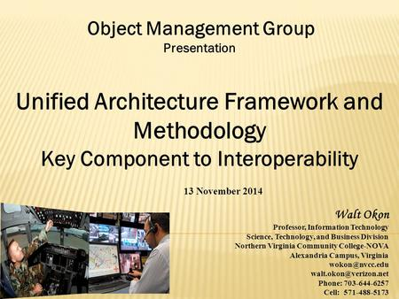 Object Management Group Presentation Unified Architecture Framework and Methodology Key Component to Interoperability 13 November 2014 Walt Okon Professor,