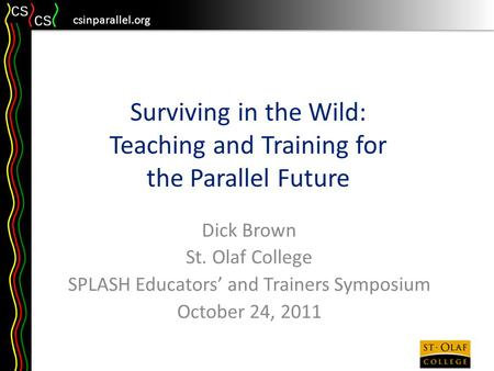 Csinparallel.org Surviving in the Wild: Teaching and Training for the Parallel Future Dick Brown St. Olaf College SPLASH Educators' and Trainers Symposium.