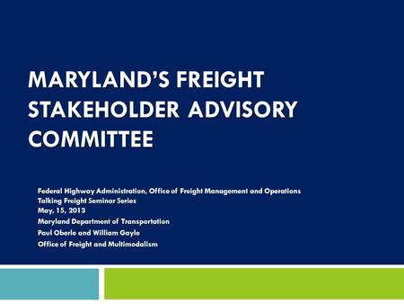 MARYLAND'S FREIGHT STAKEHOLDER ADVISORY COMMITTEE Federal Highway Administration, Office of Freight Management and Operations Talking Freight Seminar Series.
