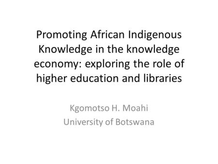 Promoting African Indigenous Knowledge in the knowledge economy: exploring the role of higher education and libraries Kgomotso H. Moahi University of Botswana.