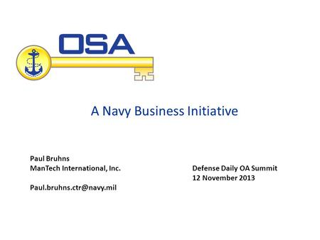 A Navy Business Initiative Defense Daily OA Summit 12 November 2013 Paul Bruhns ManTech International, Inc.