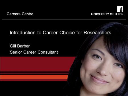 Careers Centre Introduction to Career Choice for Researchers Gill Barber Senior Career Consultant.
