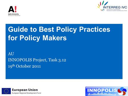 Guide to Best Policy Practices for Policy Makers AU INNOPOLIS Project, Task 3.12 19 th October 2011.
