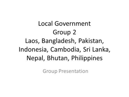 Local Government Group 2 Laos, Bangladesh, Pakistan, Indonesia, Cambodia, Sri Lanka, Nepal, Bhutan, Philippines Group Presentation.