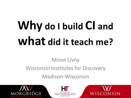 Why do I build CI and what did it teach me? Miron Livny Wisconsin Institutes for Discovery Madison-Wisconsin.