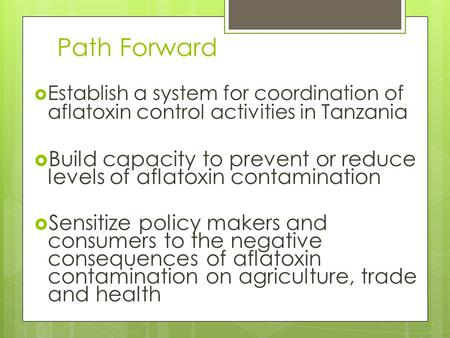 Path Forward  Establish a system for coordination of aflatoxin control activities in Tanzania  Build capacity to prevent or reduce levels of aflatoxin.