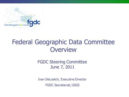 FGDC Steering Committee June 7, 2011 Federal Geographic Data Committee Overview Ivan DeLoatch, Executive Director FGDC Secretariat, USGS.