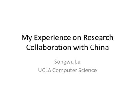 My Experience on Research Collaboration with China Songwu Lu UCLA Computer Science.