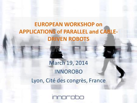 EUROPEAN WORKSHOP on APPLICATIONS of PARALLEL and CABLE- DRIVEN ROBOTS March 19, 2014 INNOROBO Lyon, Cité des congrès, France.