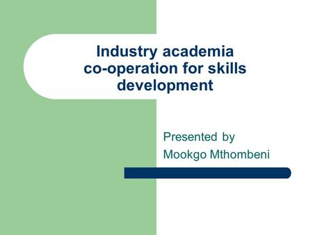 Industry academia co-operation for skills development Presented by Mookgo Mthombeni.